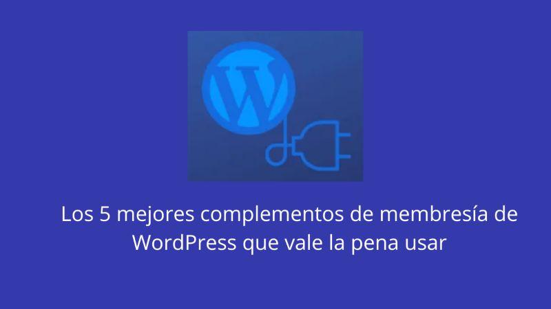 Los 5 mejores complementos de membresía de WordPress que vale la pena usar