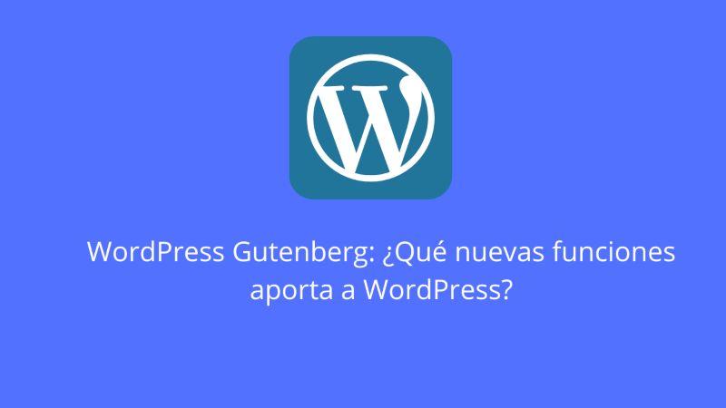 WordPress Gutenberg: ¿Qué nuevas funciones aporta a WordPress?