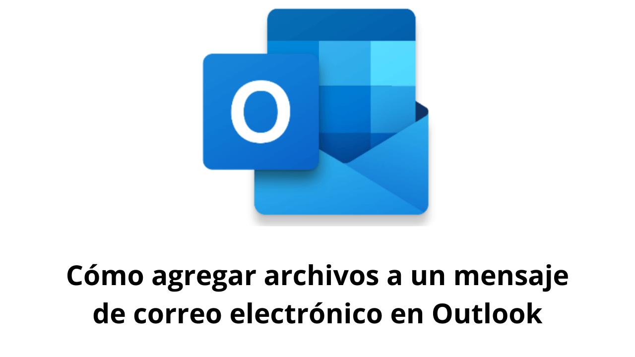 Cómo agregar archivos a un mensaje de correo electrónico en Outlook