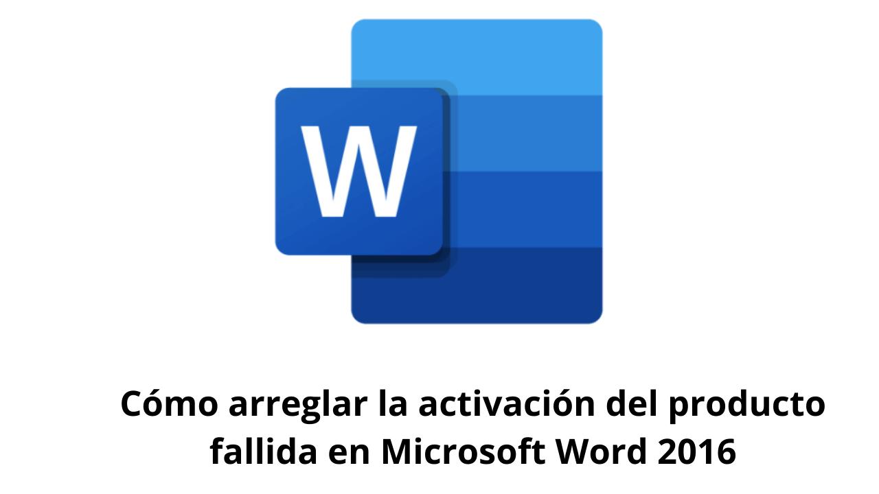 Cómo arreglar la activación del producto fallida en Microsoft Word 2016