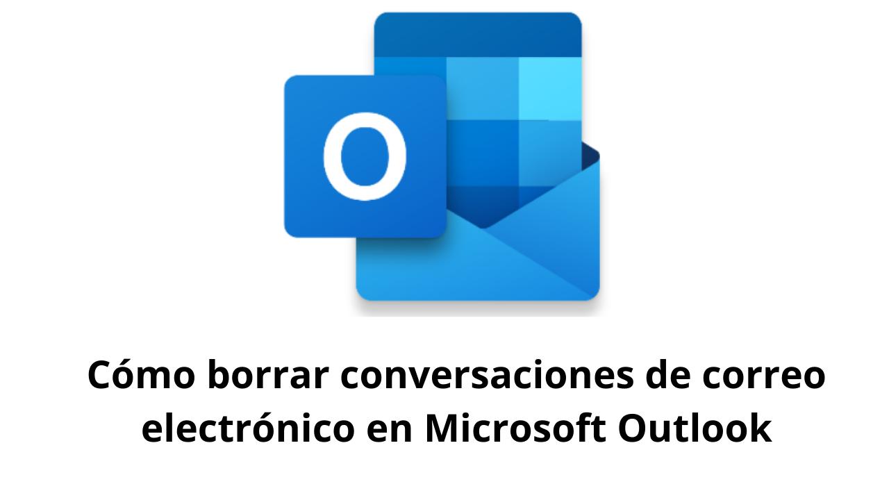 Cómo borrar conversaciones de correo electrónico en Microsoft Outlook