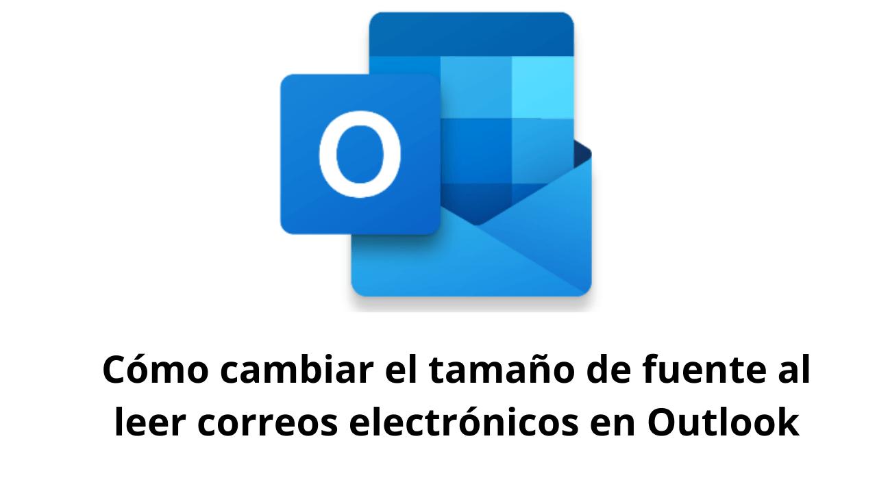 Cómo cambiar el tamaño de fuente al leer correos electrónicos en Outlook