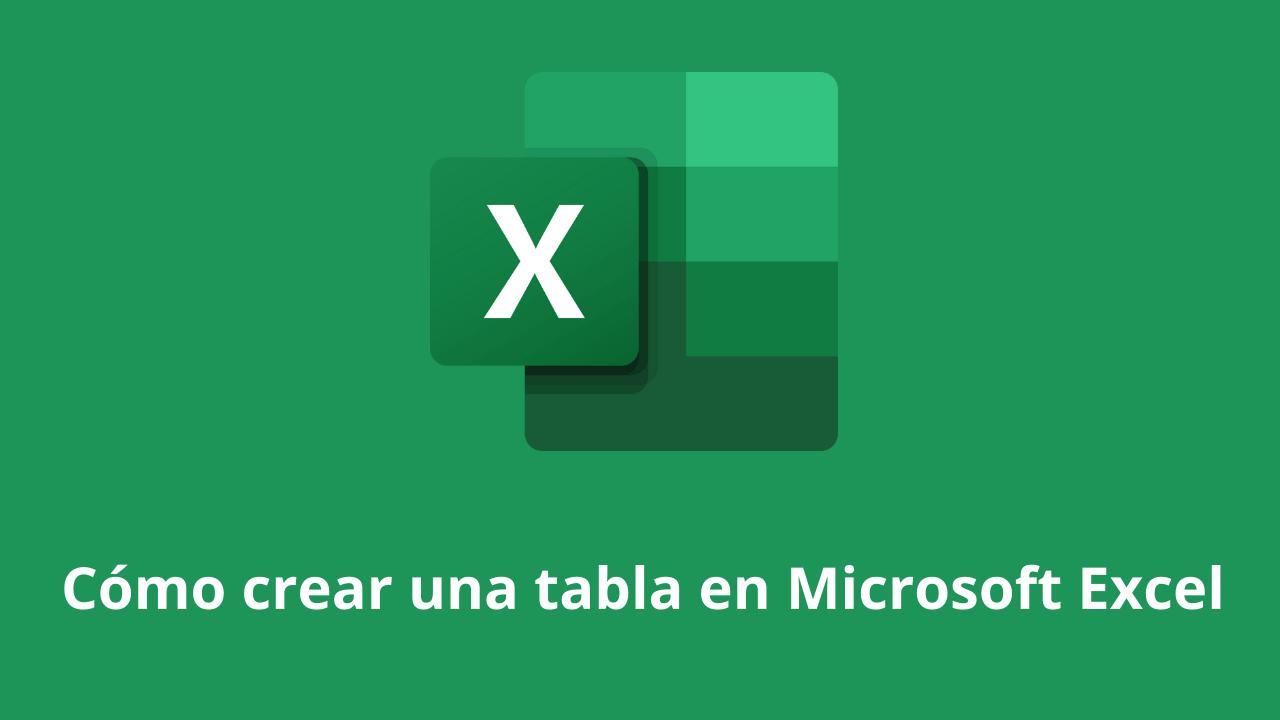Cómo crear una tabla en Microsoft Excel