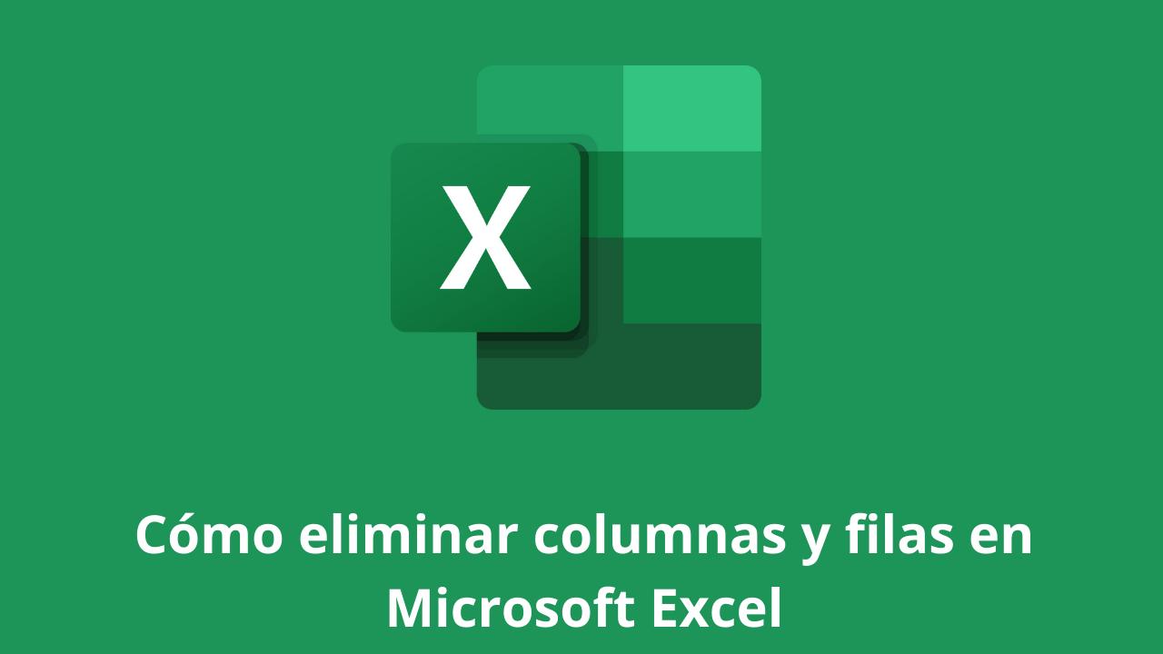 Cómo eliminar columnas y filas en Microsoft Excel