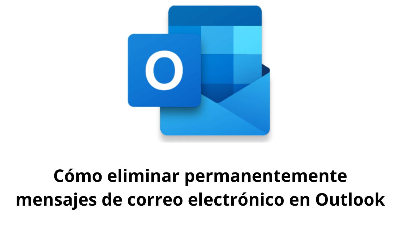 Cómo eliminar permanentemente mensajes de correo electrónico en Outlook