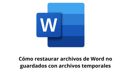 Cómo restaurar archivos de Word no guardados con archivos temporales