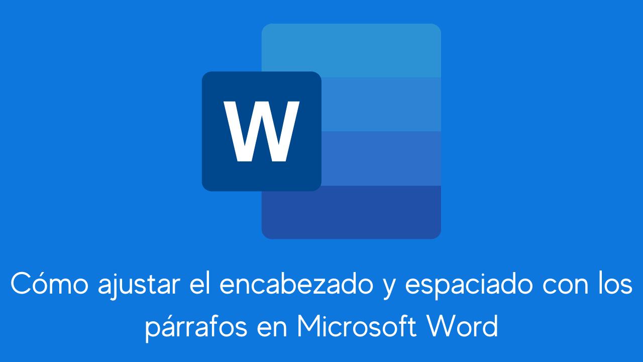 Cómo ajustar el encabezado y espaciado con los párrafos en Microsoft Word