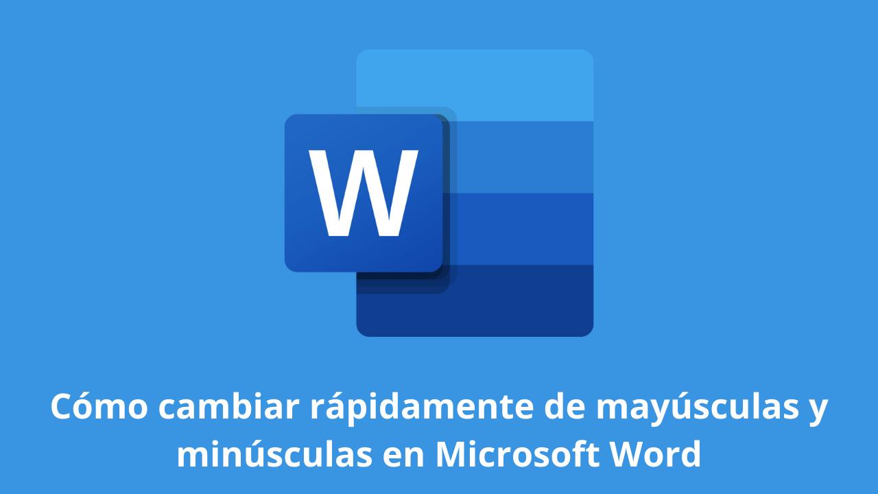 Cómo cambiar rápidamente de mayúsculas y minúsculas en Microsoft Word