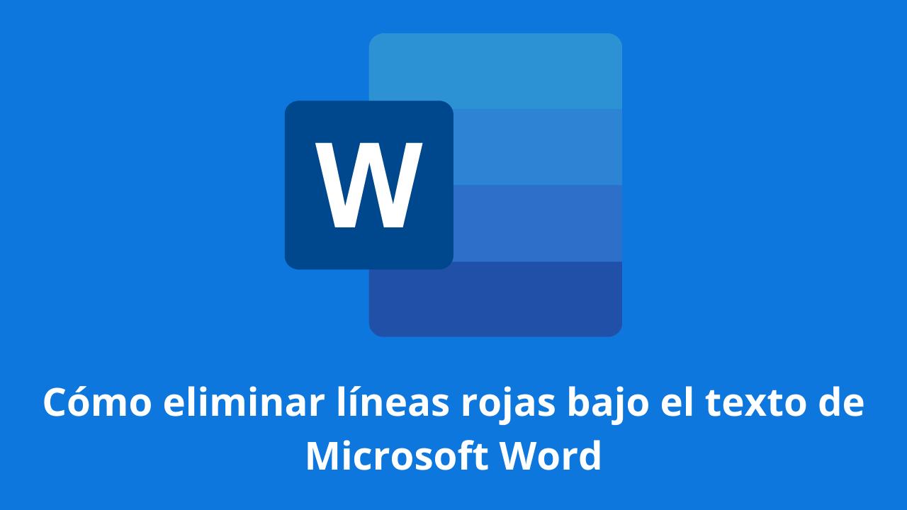 Cómo eliminar líneas rojas bajo el texto de Microsoft Word