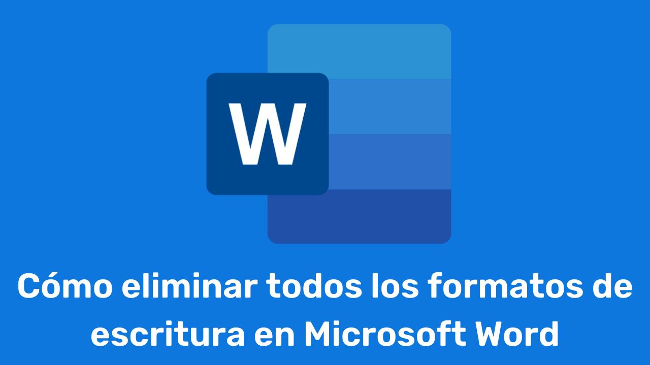 Cómo eliminar todos los formatos de escritura en Microsoft Word
