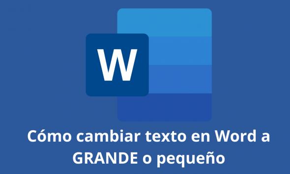 Cómo cambiar texto en Word a GRANDE o pequeño